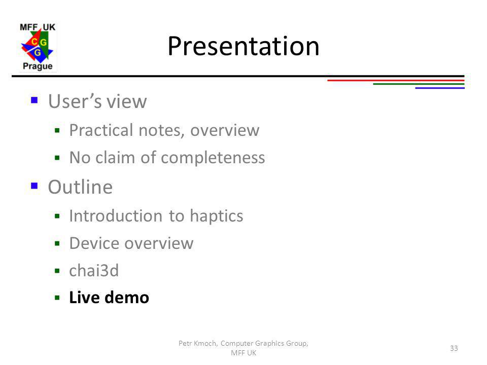 Presentation Users view Practical notes, overview No claim of completeness Outline Introduction to haptics Device overview chai3d Live demo 33 Petr Kmoch, Computer Graphics Group, MFF UK