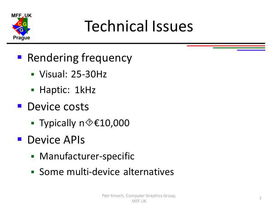 Technical Issues Rendering frequency Visual: 25-30Hz Haptic: Device costs Typically n 10,000 Device APIs Manufacturer-specific Some multi-device alternatives Petr Kmoch, Computer Graphics Group, MFF UK 7 1kHz