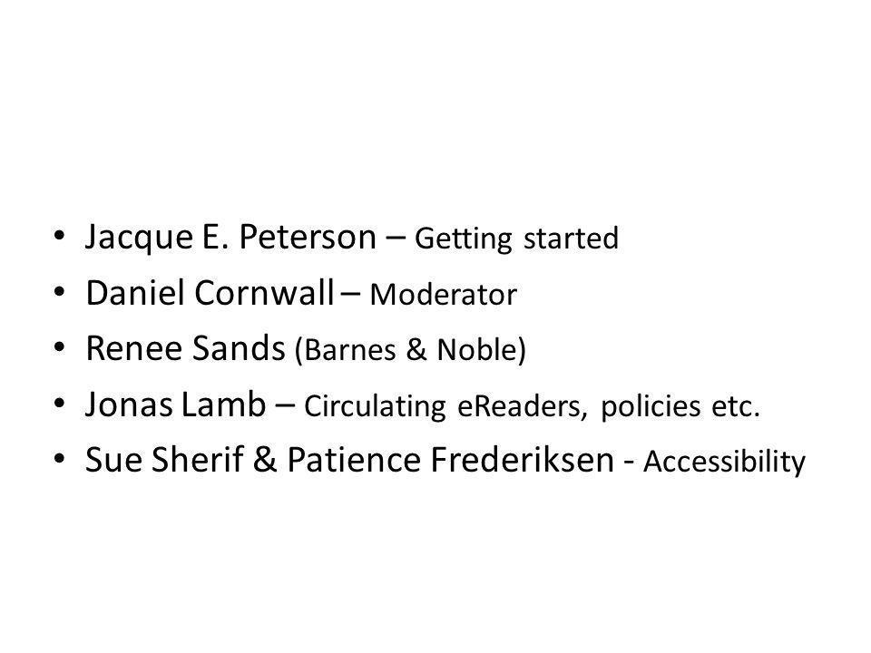 Jacque E. Peterson – Getting started Daniel Cornwall – Moderator Renee Sands (Barnes & Noble) Jonas Lamb – Circulating eReaders, policies etc. Sue She