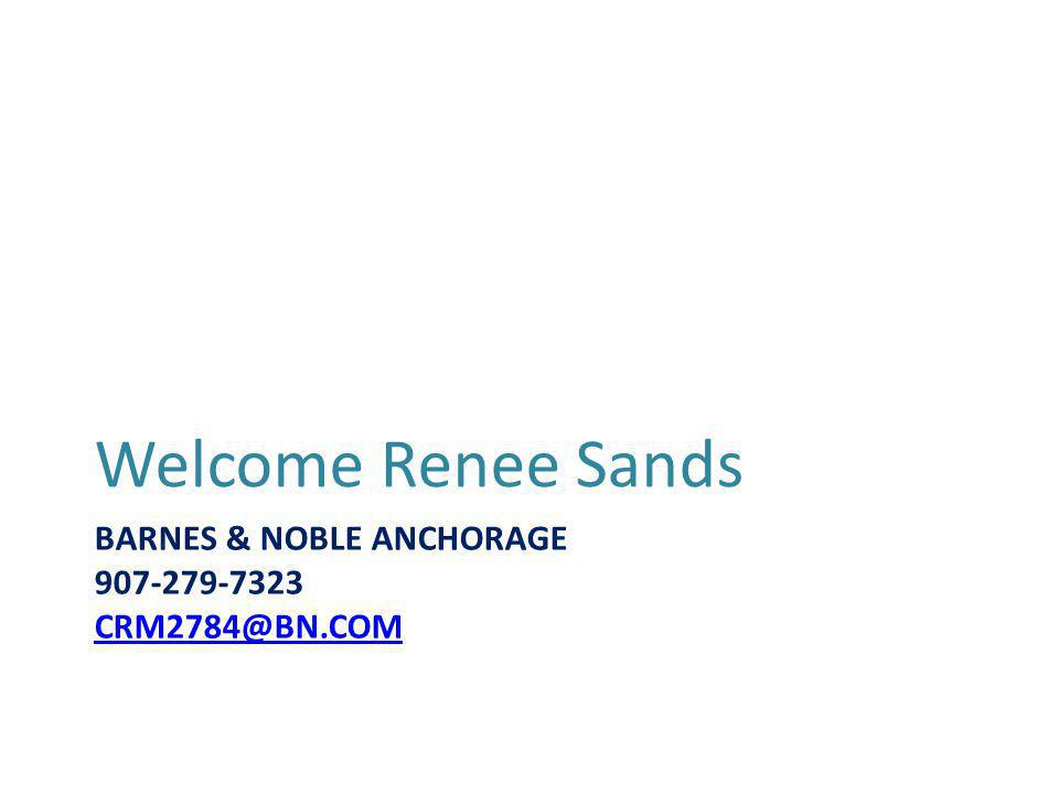 BARNES & NOBLE ANCHORAGE 907-279-7323 CRM2784@BN.COM CRM2784@BN.COM Welcome Renee Sands