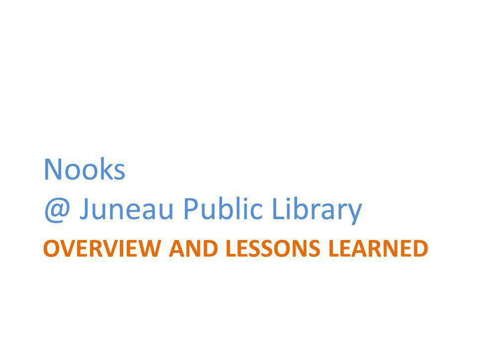 OVERVIEW AND LESSONS LEARNED Nooks @ Juneau Public Library
