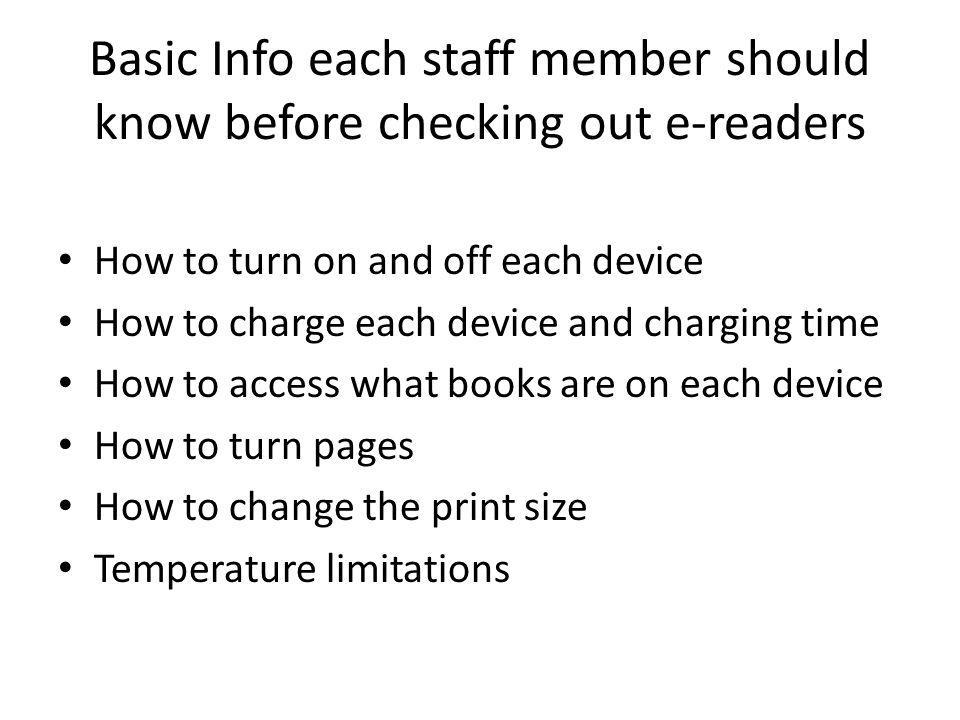 Basic Info each staff member should know before checking out e-readers How to turn on and off each device How to charge each device and charging time How to access what books are on each device How to turn pages How to change the print size Temperature limitations