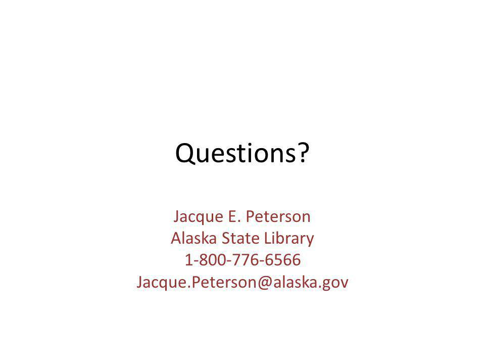 Questions? Jacque E. Peterson Alaska State Library 1-800-776-6566 Jacque.Peterson@alaska.gov