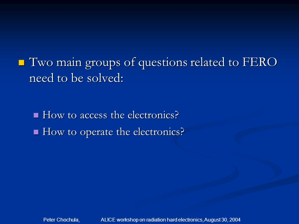 Peter Chochula, ALICE workshop on radiation hard electronics, August 30, 2004 Two main groups of questions related to FERO need to be solved: Two main