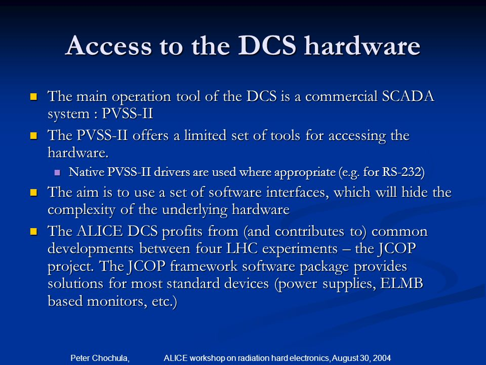 Peter Chochula, ALICE workshop on radiation hard electronics, August 30, 2004 The hardware access standards in the DCS – the OPC Most commercial devices are shipped with software based on the OPC industrial standard Most commercial devices are shipped with software based on the OPC industrial standard OPC client is integrated in PVSS OPC client is integrated in PVSS The DCS team is testing OPC servers and provides feedback to manufacturers if needed The DCS team is testing OPC servers and provides feedback to manufacturers if needed Reports are regularly given at DCS workshops organized during the ALICE weeks Reports are regularly given at DCS workshops organized during the ALICE weeks