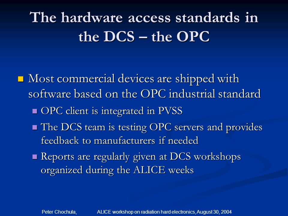 Peter Chochula, ALICE workshop on radiation hard electronics, August 30, 2004 The hardware access standards in the DCS – the OPC Most commercial devic