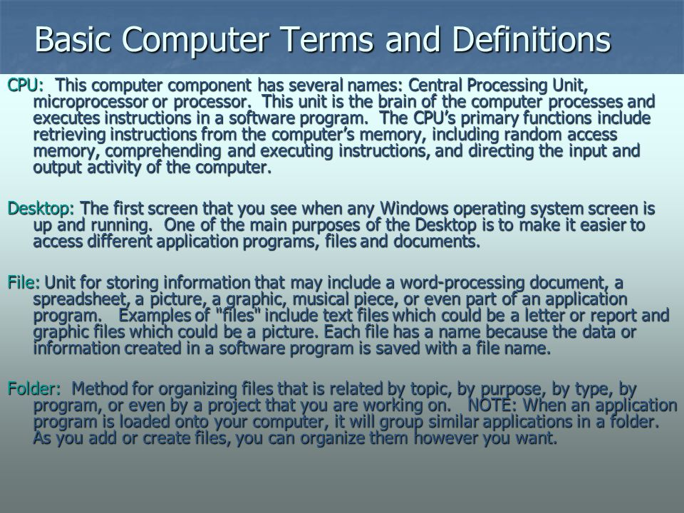 Basic Computer Terms and Definitions CPU: This computer component has several names: Central Processing Unit, microprocessor or processor. This unit i
