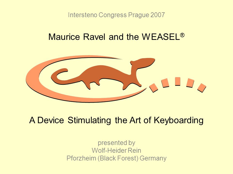 Intersteno Congress Prague 2007 Maurice Ravel and the WEASEL ® presented by Wolf-Heider Rein Pforzheim (Black Forest) Germany A Device Stimulating the Art of Keyboarding