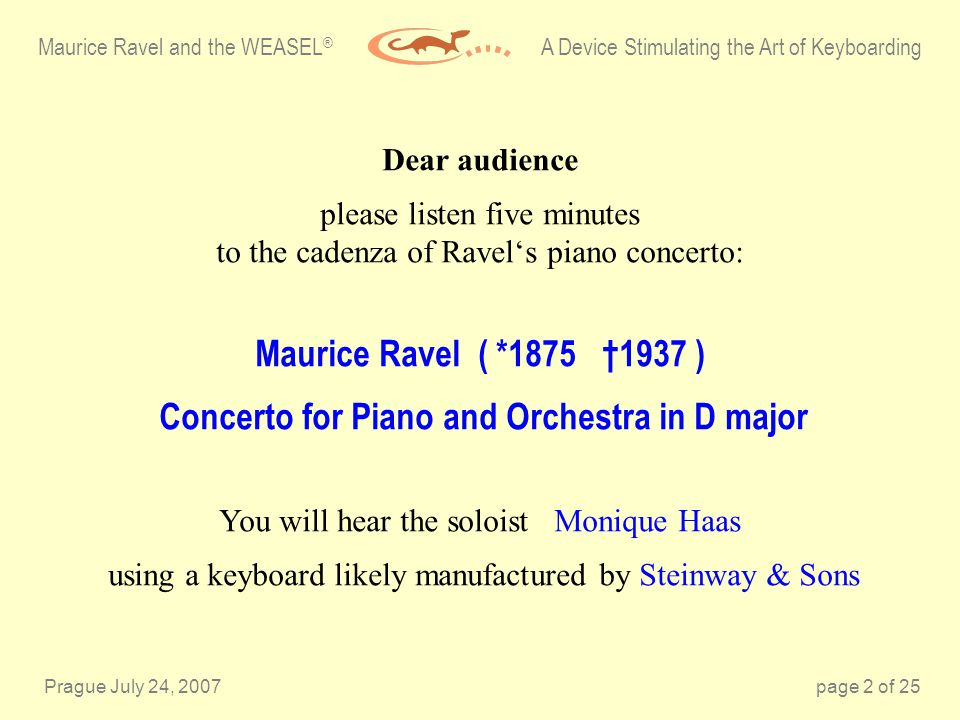 Prague July 24, 2007page 2 of 25 Dear audience please listen five minutes to the cadenza of Ravels piano concerto: Maurice Ravel ( *1875 1937 ) Concerto for Piano and Orchestra in D major You will hear the soloist Monique Haas using a keyboard likely manufactured by Steinway & Sons Maurice Ravel and the WEASEL ® A Device Stimulating the Art of Keyboarding