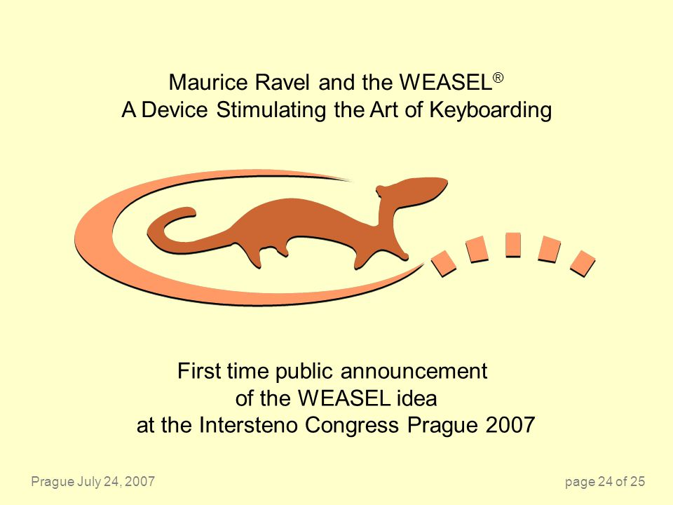 Prague July 24, 2007page 24 of 25 Maurice Ravel and the WEASEL ® A Device Stimulating the Art of Keyboarding First time public announcement of the WEA