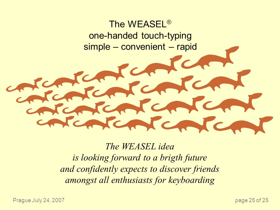 Prague July 24, 2007page 25 of 25 The WEASEL ® one-handed touch-typing simple – convenient – rapid The WEASEL idea is looking forward to a brigth future and confidently expects to discover friends amongst all enthusiasts for keyboarding