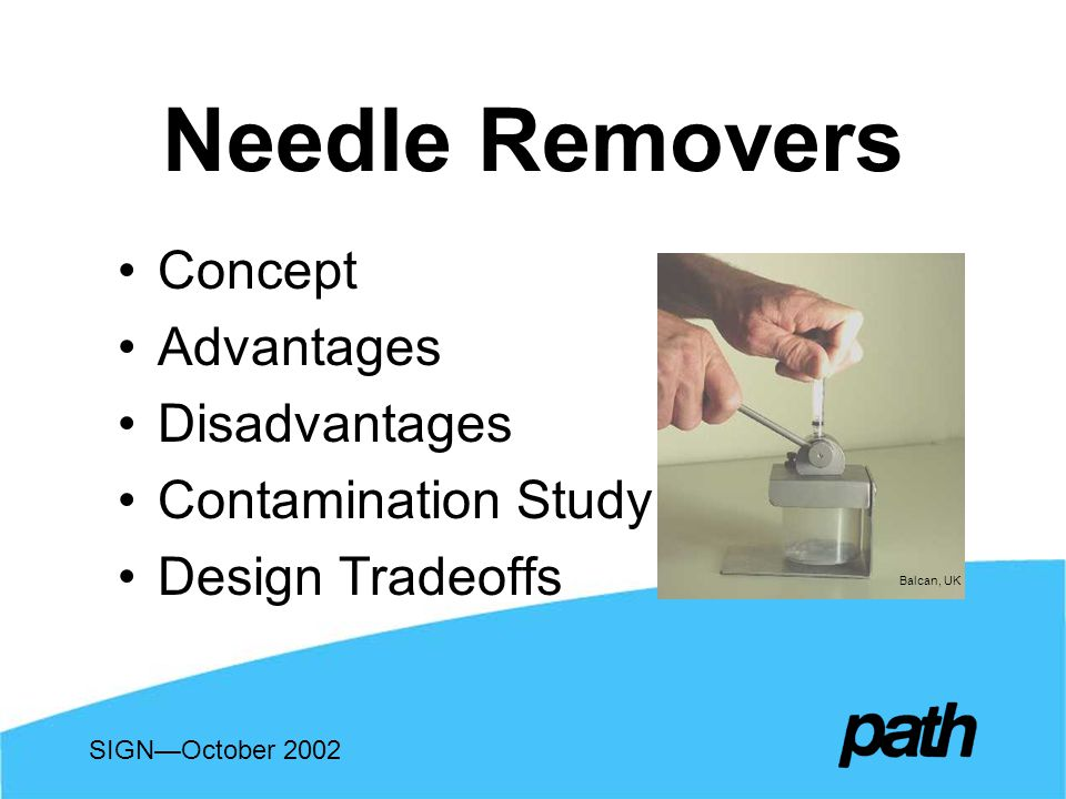 Needle Removers Concept Advantages Disadvantages Contamination Study Design Tradeoffs SIGNOctober 2002 Balcan, UK