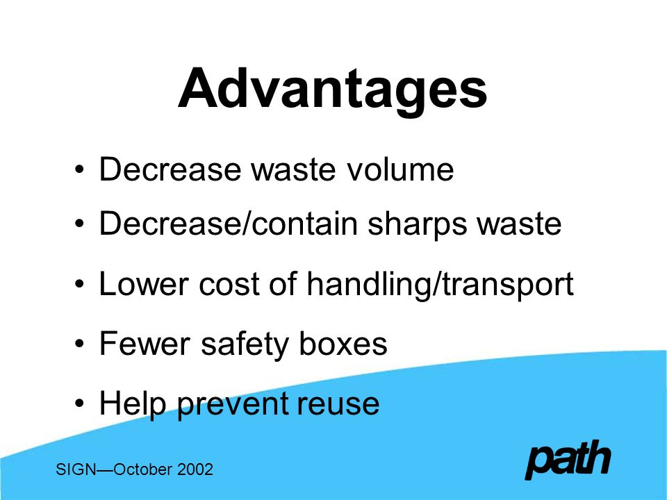Advantages Decrease waste volume Decrease/contain sharps waste Lower cost of handling/transport Fewer safety boxes Help prevent reuse SIGNOctober 2002