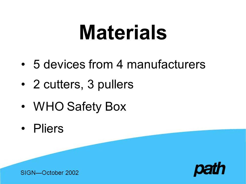 Materials 5 devices from 4 manufacturers 2 cutters, 3 pullers WHO Safety Box Pliers SIGNOctober 2002