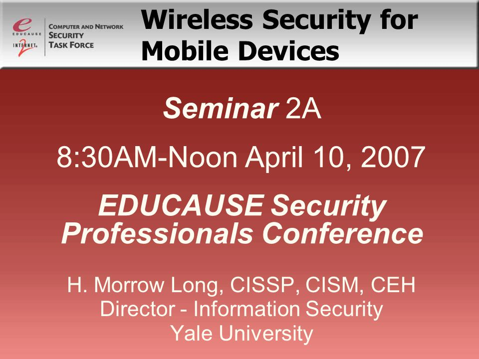 Seminar 2A 8:30AM-Noon April 10, 2007 EDUCAUSE Security Professionals Conference H.