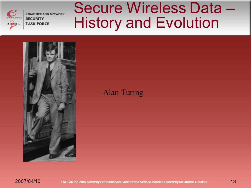 2007/04/10 EDUCAUSE 2007 Security Professionals Conference Sem 2A Wireless Security for Mobile Devices 13 Secure Wireless Data – History and Evolution Alan Turing