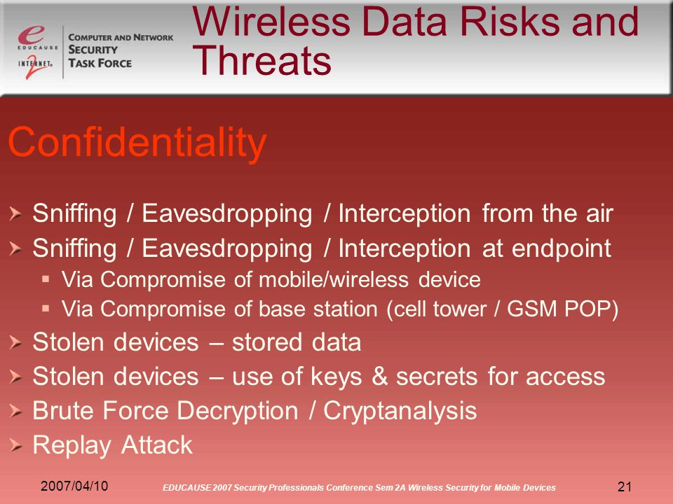 2007/04/10 EDUCAUSE 2007 Security Professionals Conference Sem 2A Wireless Security for Mobile Devices 21 Wireless Data Risks and Threats Confidentiality Sniffing / Eavesdropping / Interception from the air Sniffing / Eavesdropping / Interception at endpoint Via Compromise of mobile/wireless device Via Compromise of base station (cell tower / GSM POP) Stolen devices – stored data Stolen devices – use of keys & secrets for access Brute Force Decryption / Cryptanalysis Replay Attack