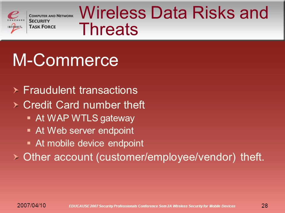 2007/04/10 EDUCAUSE 2007 Security Professionals Conference Sem 2A Wireless Security for Mobile Devices 28 Wireless Data Risks and Threats M-Commerce Fraudulent transactions Credit Card number theft At WAP WTLS gateway At Web server endpoint At mobile device endpoint Other account (customer/employee/vendor) theft.
