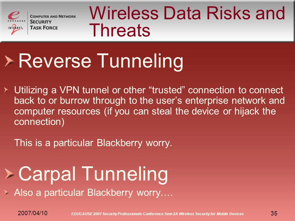 2007/04/10 EDUCAUSE 2007 Security Professionals Conference Sem 2A Wireless Security for Mobile Devices 35 Wireless Data Risks and Threats Reverse Tunneling Utilizing a VPN tunnel or other trusted connection to connect back to or burrow through to the users enterprise network and computer resources (if you can steal the device or hijack the connection) This is a particular Blackberry worry.