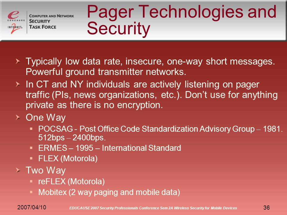 2007/04/10 EDUCAUSE 2007 Security Professionals Conference Sem 2A Wireless Security for Mobile Devices 36 Pager Technologies and Security Typically low data rate, insecure, one-way short messages.