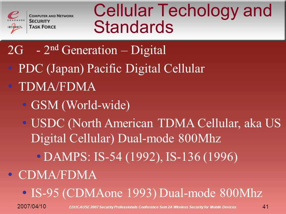2007/04/10 EDUCAUSE 2007 Security Professionals Conference Sem 2A Wireless Security for Mobile Devices 41 Cellular Techology and Standards 2G- 2 nd Generation – Digital PDC (Japan) Pacific Digital Cellular TDMA/FDMA GSM (World-wide) USDC (North American TDMA Cellular, aka US Digital Cellular) Dual-mode 800Mhz DAMPS: IS-54 (1992), IS-136 (1996) CDMA/FDMA IS-95 (CDMAone 1993) Dual-mode 800Mhz