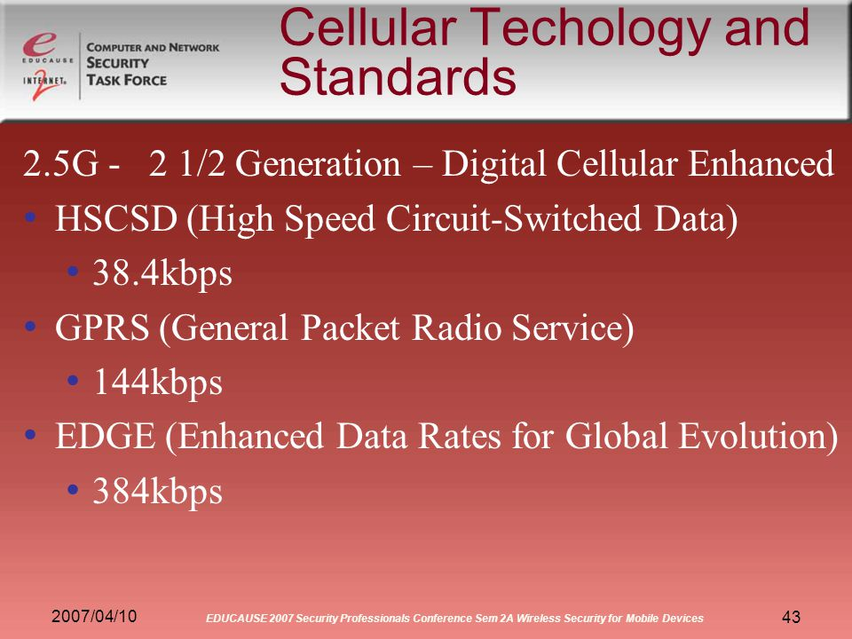 2007/04/10 EDUCAUSE 2007 Security Professionals Conference Sem 2A Wireless Security for Mobile Devices 43 Cellular Techology and Standards 2.5G- 2 1/2 Generation – Digital Cellular Enhanced HSCSD (High Speed Circuit-Switched Data) 38.4kbps GPRS (General Packet Radio Service) 144kbps EDGE (Enhanced Data Rates for Global Evolution) 384kbps