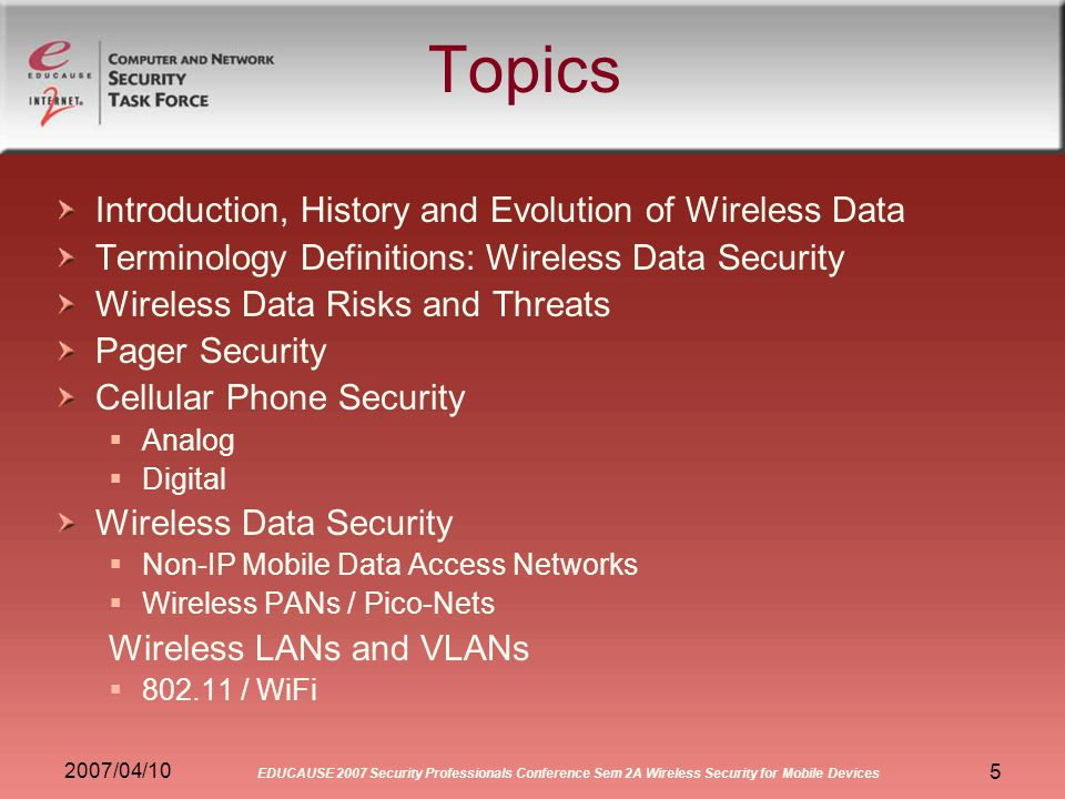 2007/04/10 EDUCAUSE 2007 Security Professionals Conference Sem 2A Wireless Security for Mobile Devices 5 Topics Introduction, History and Evolution of Wireless Data Terminology Definitions: Wireless Data Security Wireless Data Risks and Threats Pager Security Cellular Phone Security Analog Digital Wireless Data Security Non-IP Mobile Data Access Networks Wireless PANs / Pico-Nets Wireless LANs and VLANs 802.11 / WiFi