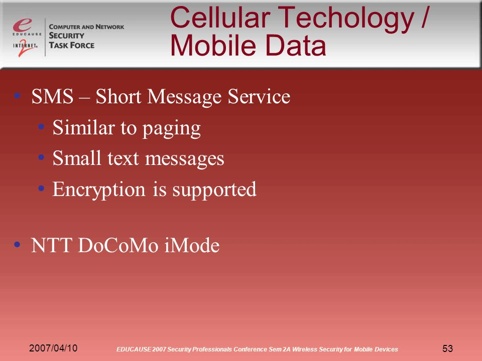 2007/04/10 EDUCAUSE 2007 Security Professionals Conference Sem 2A Wireless Security for Mobile Devices 53 Cellular Techology / Mobile Data SMS – Short Message Service Similar to paging Small text messages Encryption is supported NTT DoCoMo iMode
