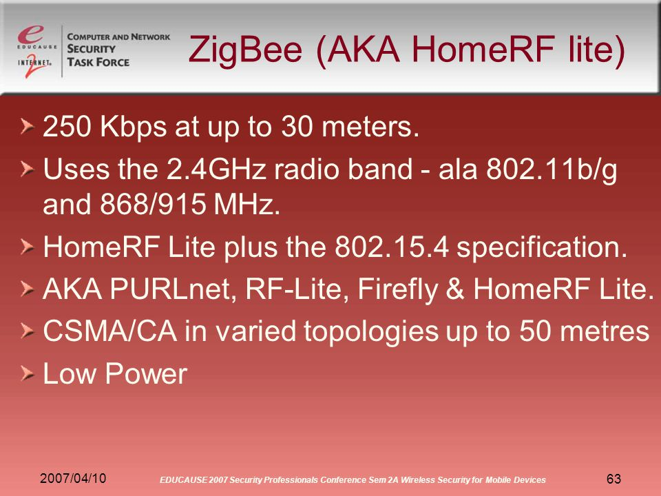 2007/04/10 EDUCAUSE 2007 Security Professionals Conference Sem 2A Wireless Security for Mobile Devices 63 ZigBee (AKA HomeRF lite) 250 Kbps at up to 30 meters.