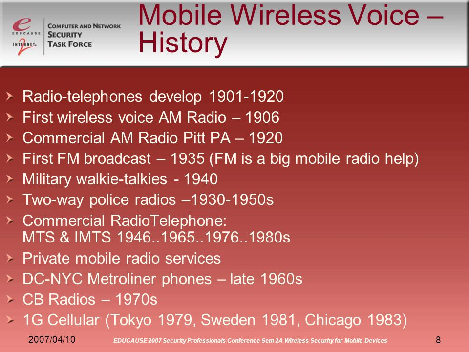 2007/04/10 EDUCAUSE 2007 Security Professionals Conference Sem 2A Wireless Security for Mobile Devices 8 Mobile Wireless Voice – History Radio-telephones develop 1901-1920 First wireless voice AM Radio – 1906 Commercial AM Radio Pitt PA – 1920 First FM broadcast – 1935 (FM is a big mobile radio help) Military walkie-talkies - 1940 Two-way police radios –1930-1950s Commercial RadioTelephone: MTS & IMTS 1946..1965..1976..1980s Private mobile radio services DC-NYC Metroliner phones – late 1960s CB Radios – 1970s 1G Cellular (Tokyo 1979, Sweden 1981, Chicago 1983)