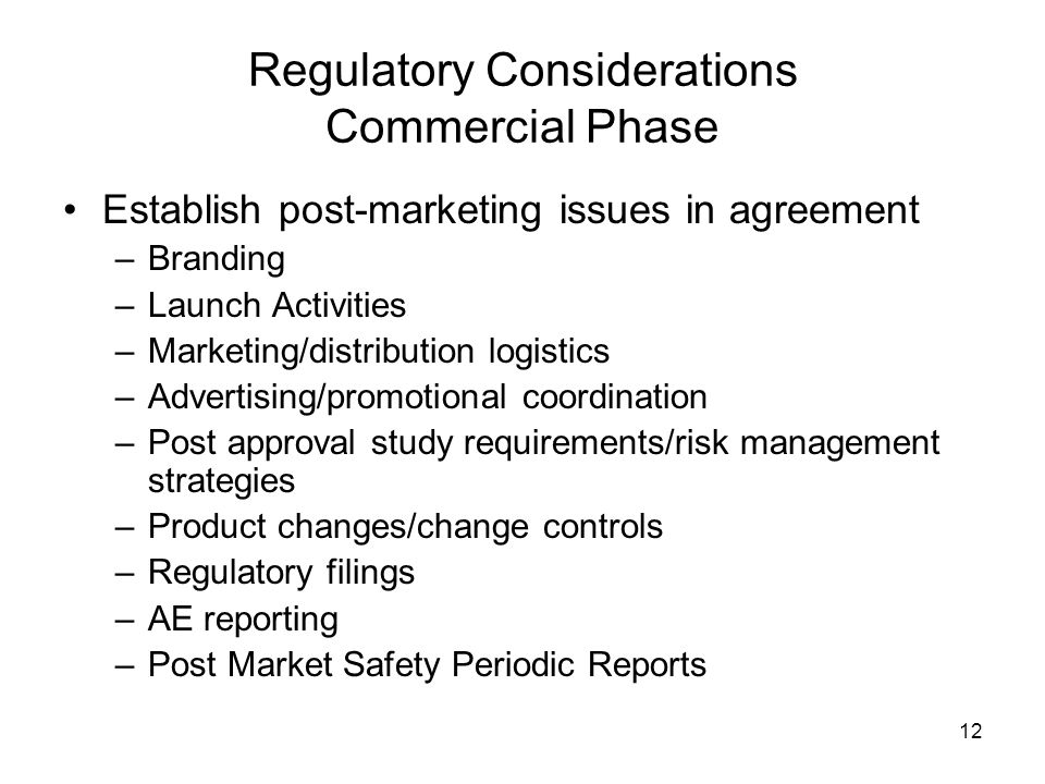 12 Regulatory Considerations Commercial Phase Establish post-marketing issues in agreement –Branding –Launch Activities –Marketing/distribution logist