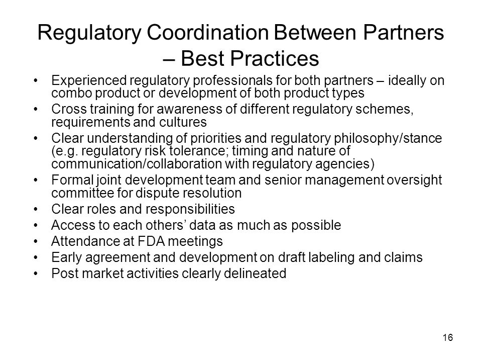 16 Regulatory Coordination Between Partners – Best Practices Experienced regulatory professionals for both partners – ideally on combo product or deve