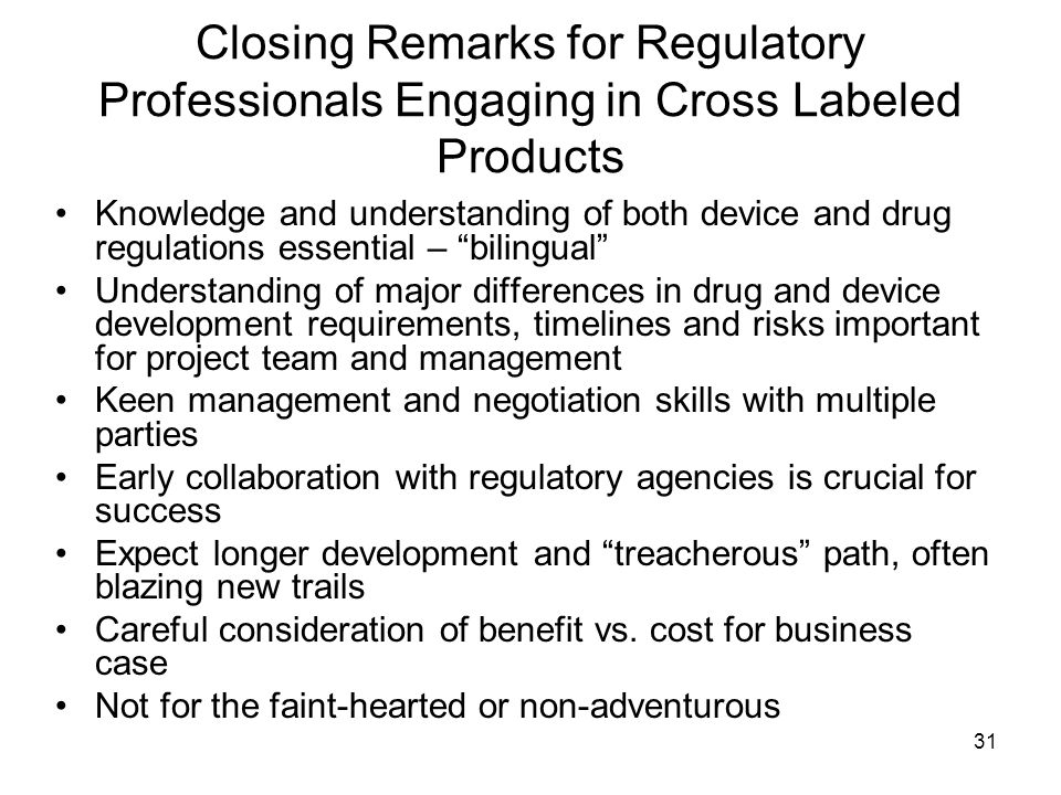31 Closing Remarks for Regulatory Professionals Engaging in Cross Labeled Products Knowledge and understanding of both device and drug regulations ess
