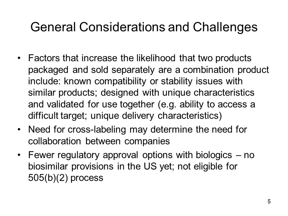 6 General Considerations and Challenges US regulation defines cross-labeled products as combination products but in the EU, Canada, Australia and Japan, these products are regulated separately as devices or drugs/biologics The particular drug/biologic may not be available in these regions but yet the device is approved (e.g.