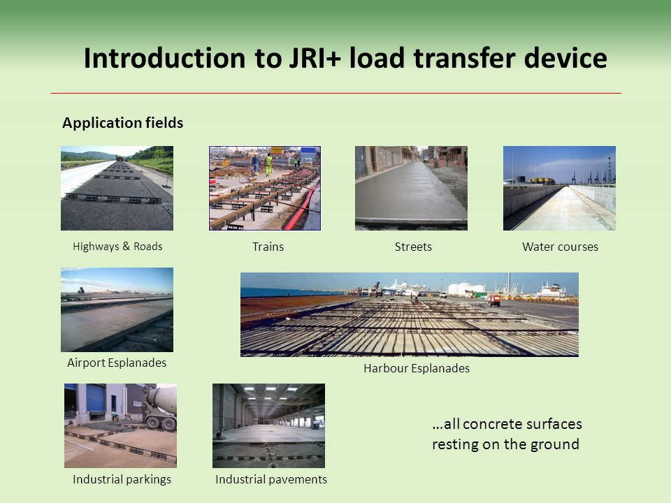 Highways & Roads Introduction to JRI+ load transfer device Application fields Trains Airport Esplanades Harbour Esplanades Industrial pavements Streets …all concrete surfaces resting on the ground Water courses Industrial parkings