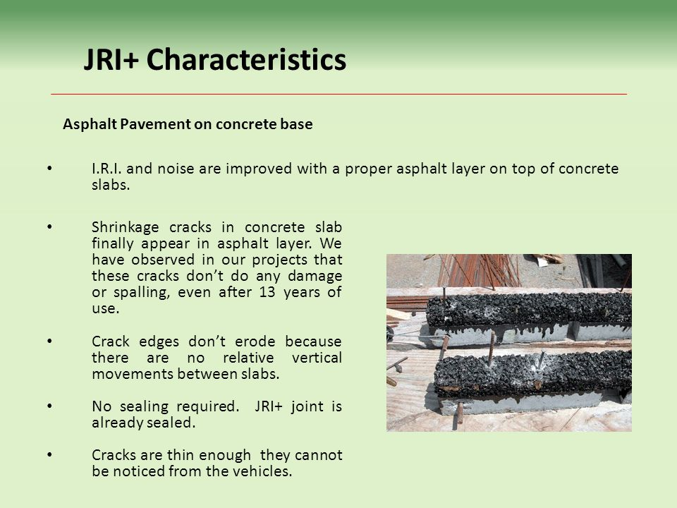 JRI+ Characteristics Asphalt Pavement on concrete base I.R.I. and noise are improved with a proper asphalt layer on top of concrete slabs. Shrinkage c