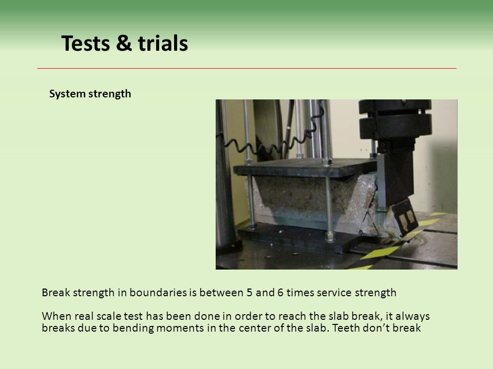 Tests & trials Break strength in boundaries is between 5 and 6 times service strength When real scale test has been done in order to reach the slab break, it always breaks due to bending moments in the center of the slab.
