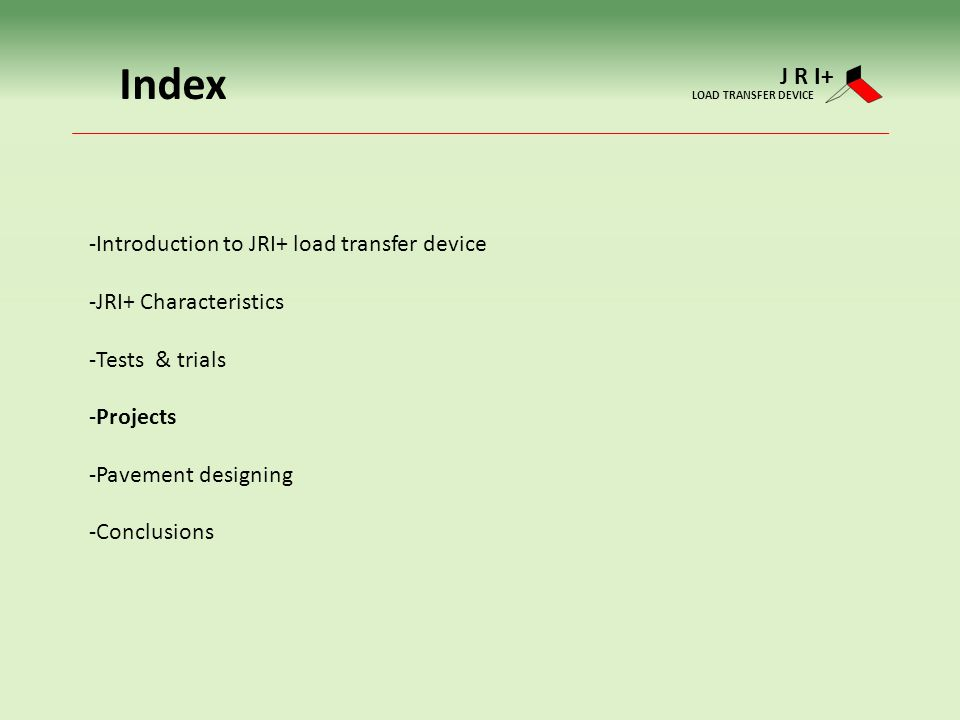 Index -Introduction to JRI+ load transfer device -JRI+ Characteristics -Tests & trials -Projects -Pavement designing -Conclusions J R I+ LOAD TRANSFER DEVICE