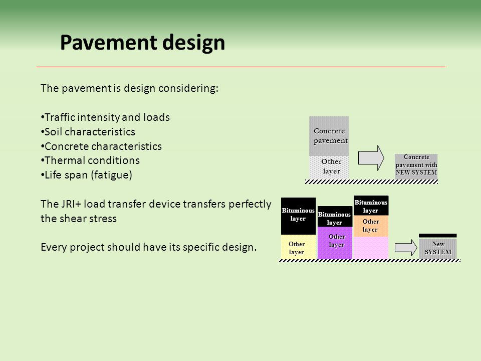 Pavement design The pavement is design considering: Traffic intensity and loads Soil characteristics Concrete characteristics Thermal conditions Life span (fatigue) The JRI+ load transfer device transfers perfectly the shear stress Every project should have its specific design.