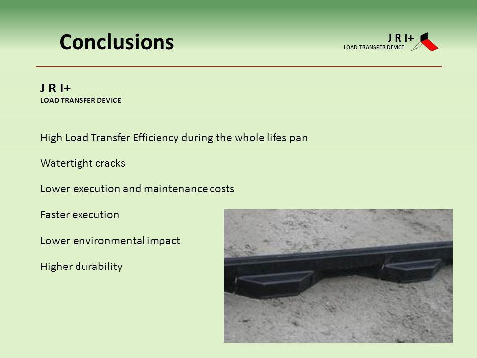 Conclusions High Load Transfer Efficiency during the whole lifes pan Watertight cracks Lower execution and maintenance costs Faster execution Lower environmental impact Higher durability J R I+ LOAD TRANSFER DEVICE J R I+ LOAD TRANSFER DEVICE