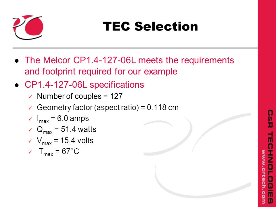 TEC Selection l The Melcor CP1.4-127-06L meets the requirements and footprint required for our example l CP1.4-127-06L specifications Number of couples = 127 Geometry factor (aspect ratio) = 0.118 cm I max = 6.0 amps Q max = 51.4 watts V max = 15.4 volts T max = 67°C