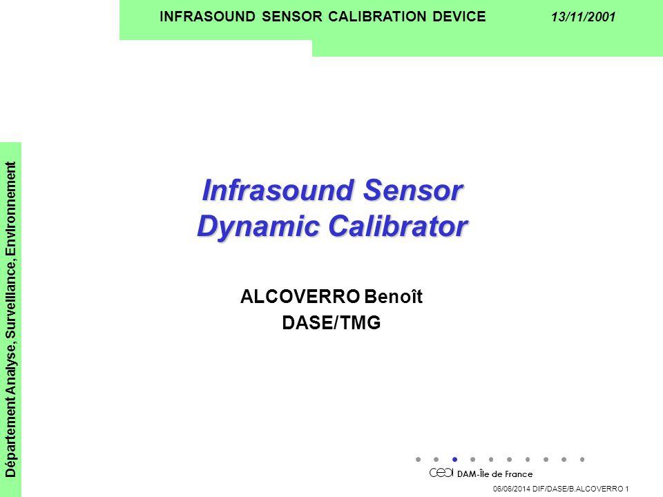 DAM-Île de France Département Analyse, Surveillance, Environnement 06/06/2014 DIF/DASE/B.ALCOVERRO 1 INFRASOUND SENSOR CALIBRATION DEVICE 13/11/2001 Infrasound Sensor Dynamic Calibrator ALCOVERRO Benoît DASE/TMG