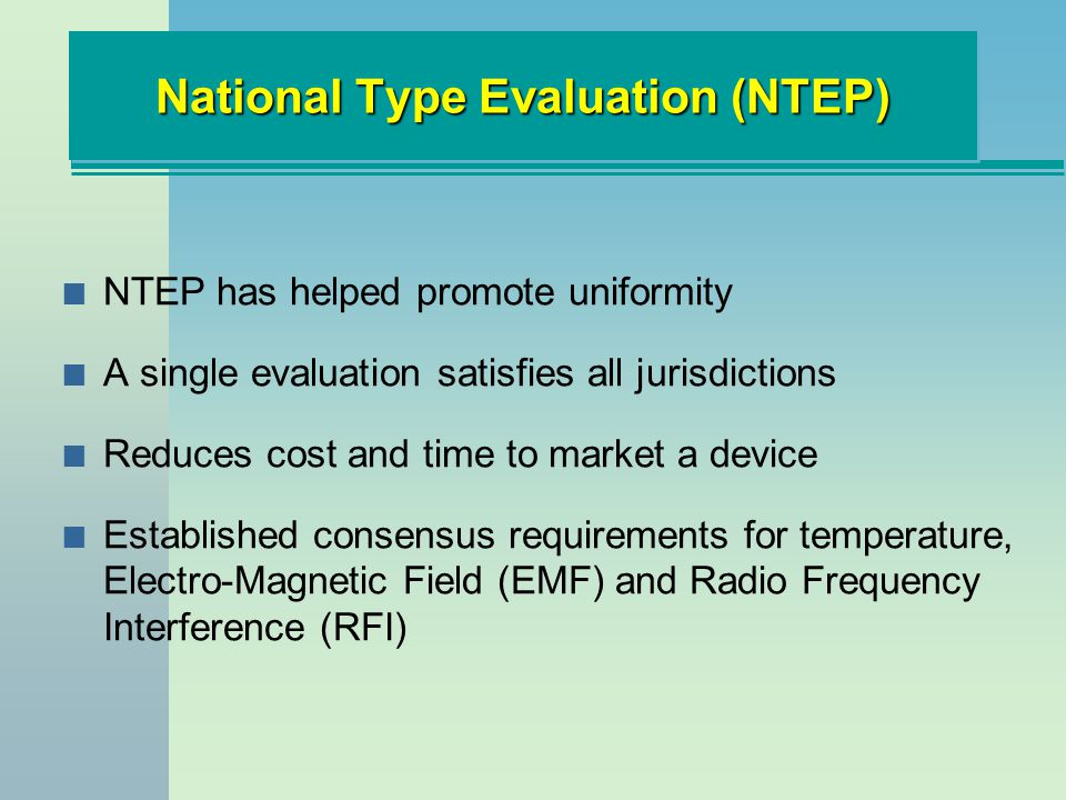 National Type Evaluation (NTEP) n NTEP has helped promote uniformity n A single evaluation satisfies all jurisdictions n Reduces cost and time to market a device n Established consensus requirements for temperature, Electro-Magnetic Field (EMF) and Radio Frequency Interference (RFI)