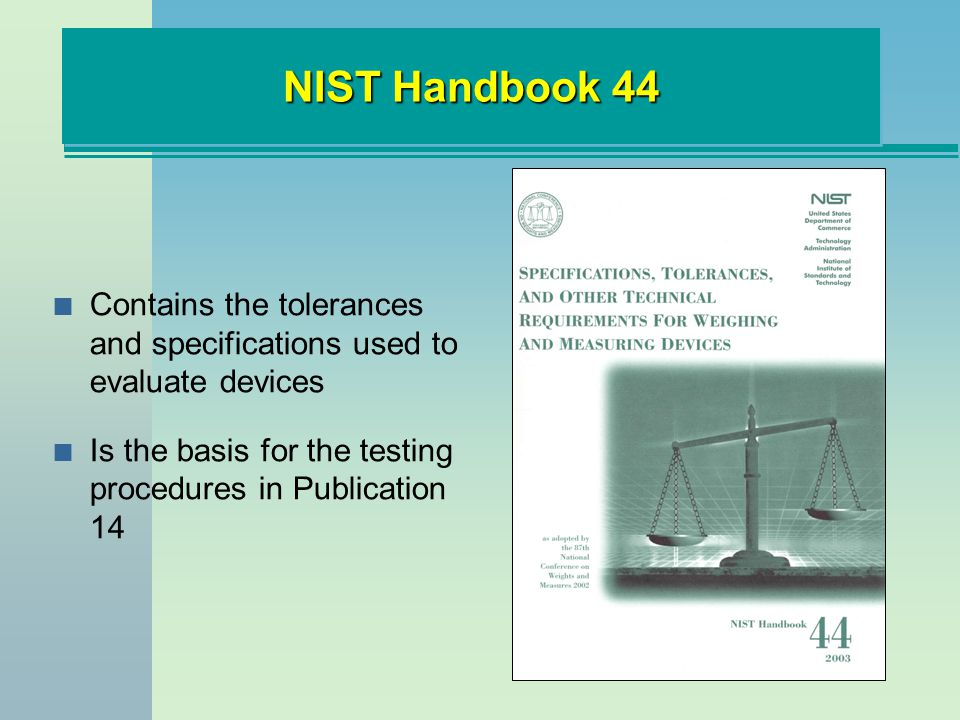 NIST Handbook 44 n Contains the tolerances and specifications used to evaluate devices n Is the basis for the testing procedures in Publication 14