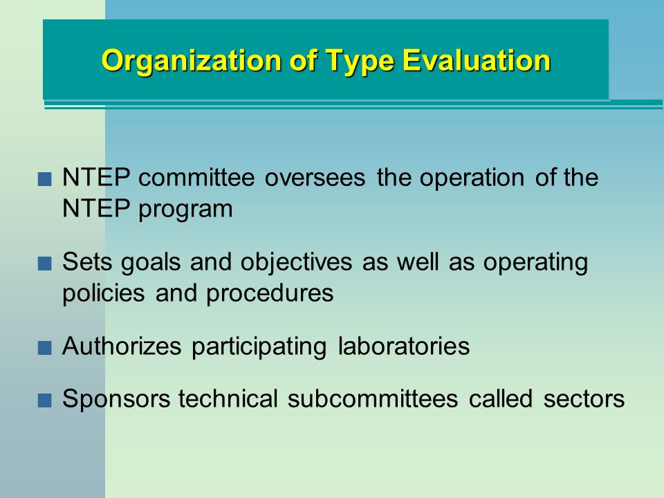 n NTEP committee oversees the operation of the NTEP program n Sets goals and objectives as well as operating policies and procedures n Authorizes participating laboratories n Sponsors technical subcommittees called sectors Organization of Type Evaluation