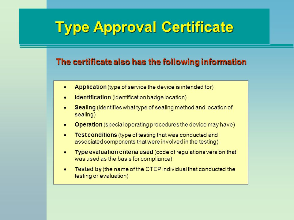 Type Approval Certificate The certificate also has the following information Application (type of service the device is intended for) Identification (identification badge location) Sealing (identifies what type of sealing method and location of sealing) Operation (special operating procedures the device may have) Test conditions (type of testing that was conducted and associated components that were involved in the testing) Type evaluation criteria used (code of regulations version that was used as the basis for compliance) Tested by (the name of the CTEP individual that conducted the testing or evaluation)