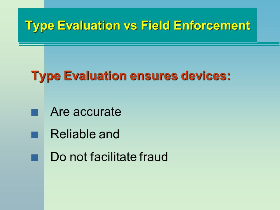 Type Evaluation vs Field Enforcement Type Evaluation ensures devices: n Are accurate n Reliable and n Do not facilitate fraud