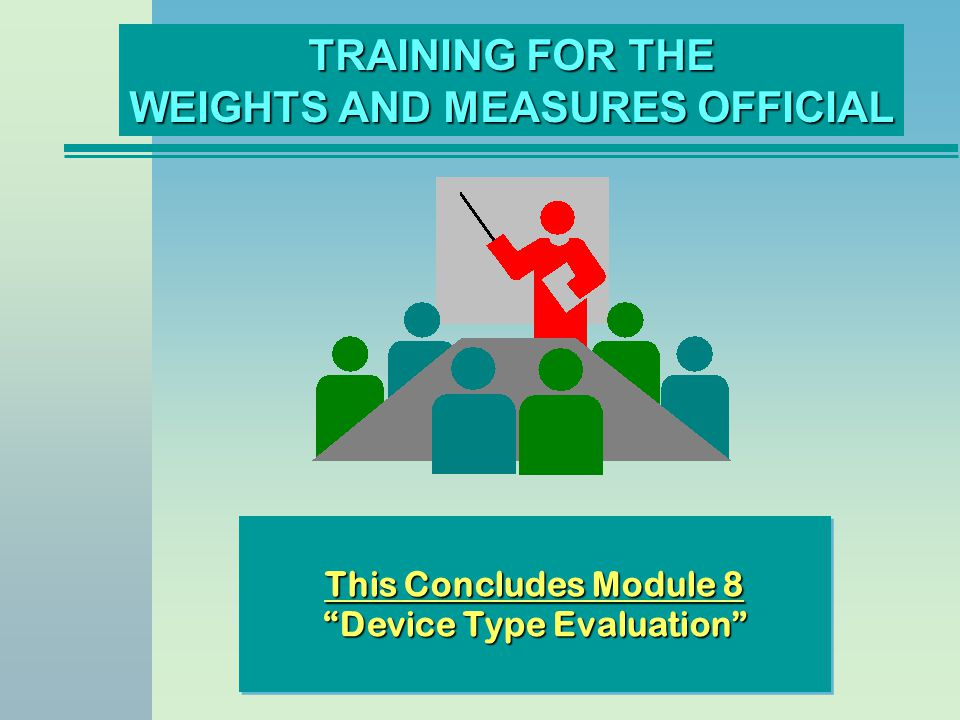 TRAINING FOR THE WEIGHTS AND MEASURES OFFICIAL This Concludes Module 8 Device Type Evaluation