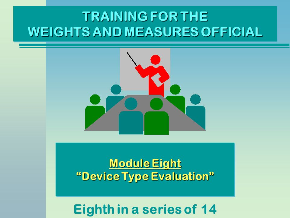 TRAINING FOR THE WEIGHTS AND MEASURES OFFICIAL Eighth in a series of 14 Module Eight Device Type Evaluation