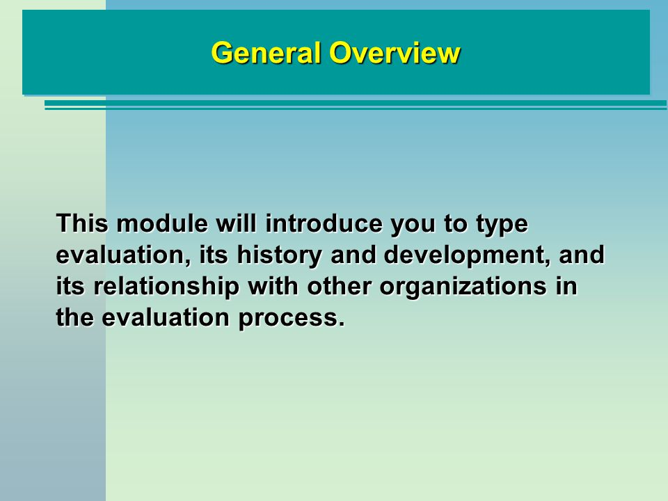 General Overview This module will introduce you to type evaluation, its history and development, and its relationship with other organizations in the evaluation process.